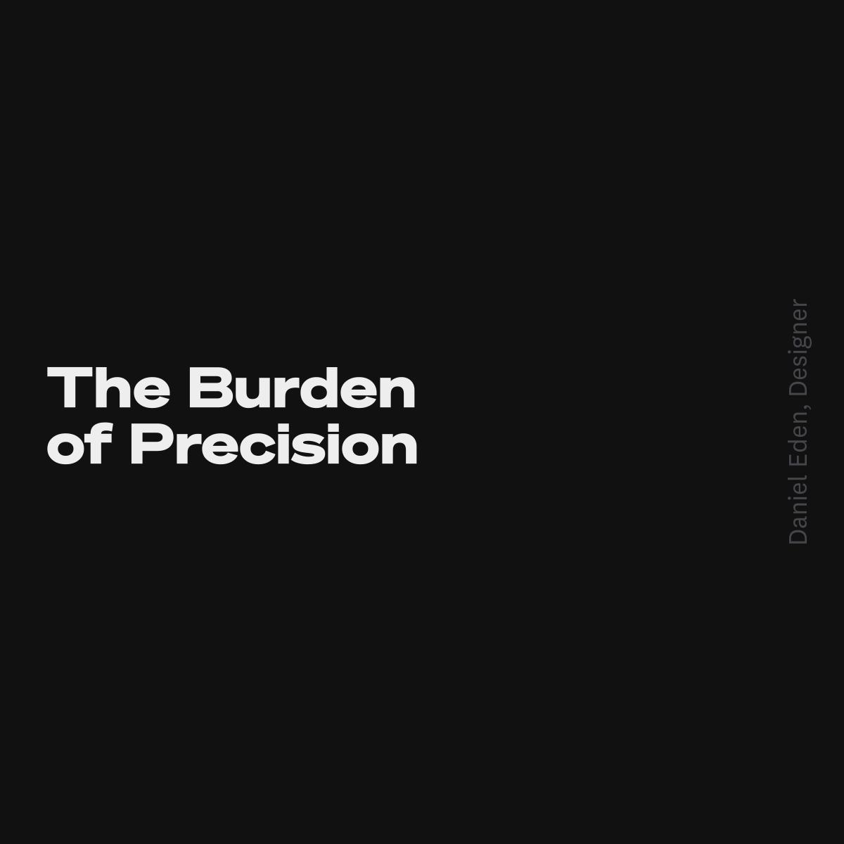 The Burden of Precision | Daniel T. Eden, Designer